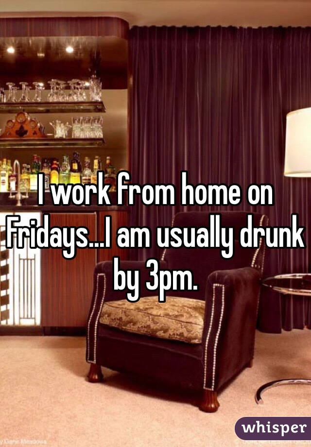 I work from home on Fridays...I am usually drunk by 3pm.