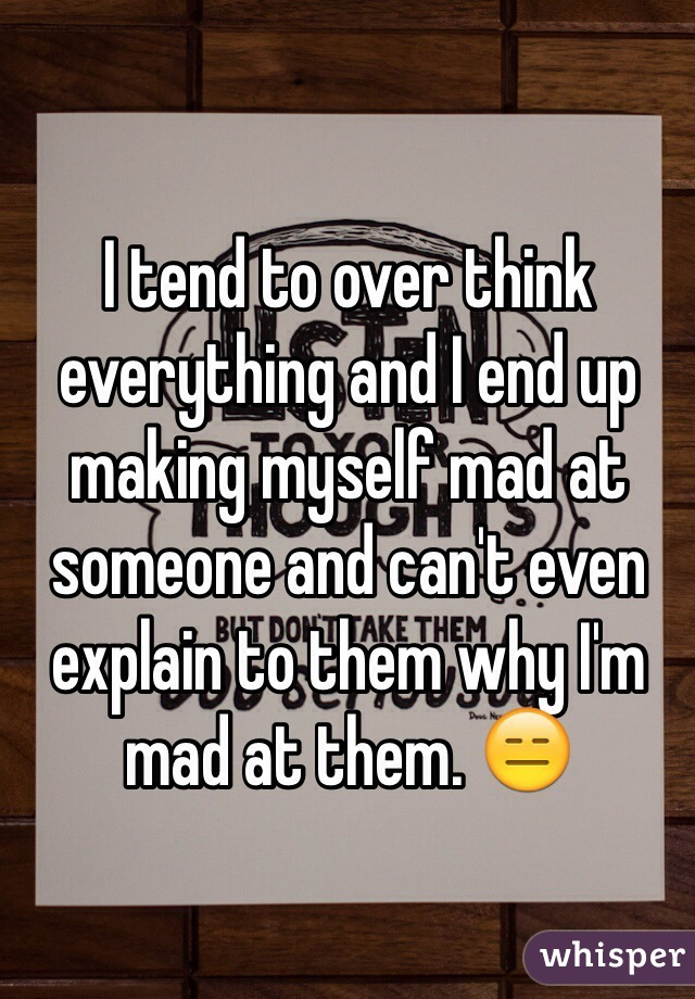 I tend to over think everything and I end up making myself mad at someone and can't even explain to them why I'm mad at them. 😑
