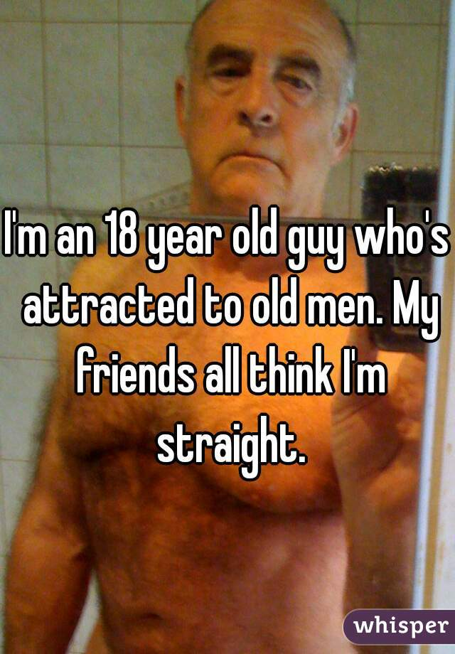 I'm an 18 year old guy who's attracted to old men. My friends all think I'm straight.