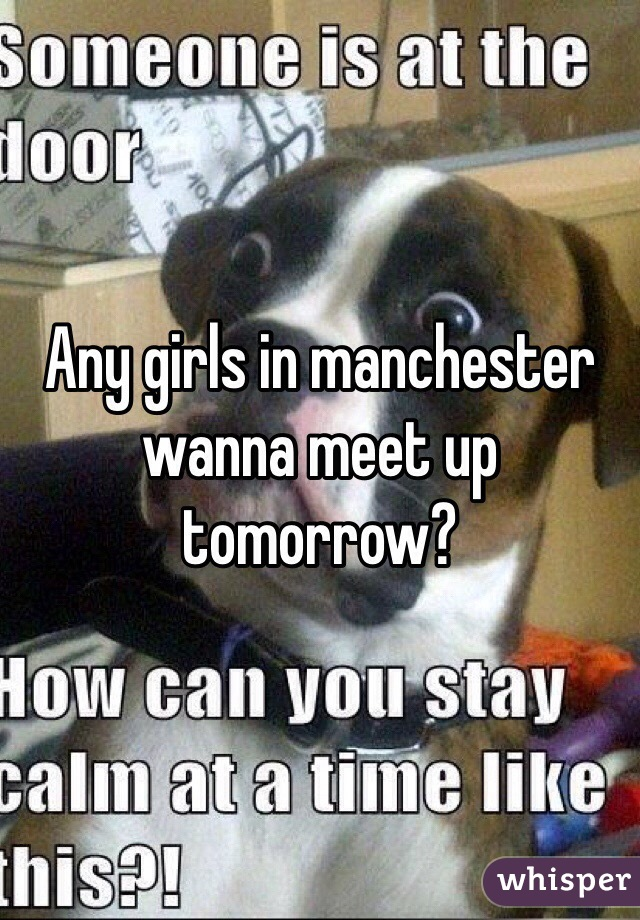 Any girls in manchester wanna meet up tomorrow?