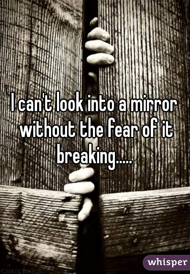 I can't look into a mirror without the fear of it breaking.....