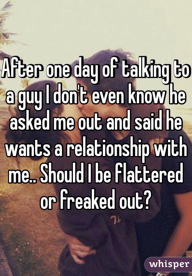 After one day of talking to a guy I don't even know he asked me out and said he wants a relationship with me.. Should I be flattered or freaked out?
