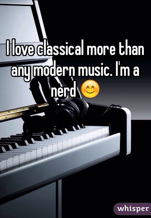 I love classical more than any modern music. I'm a nerd 😊