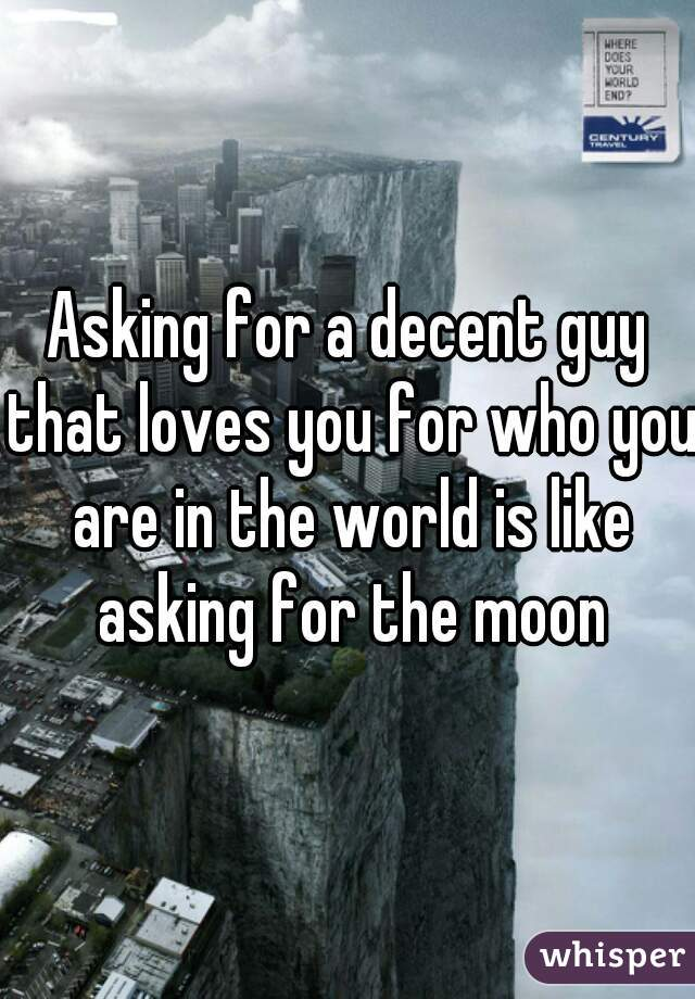 Asking for a decent guy that loves you for who you are in the world is like asking for the moon