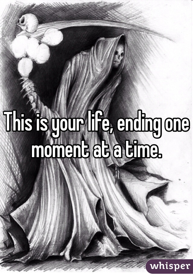 This is your life, ending one moment at a time.