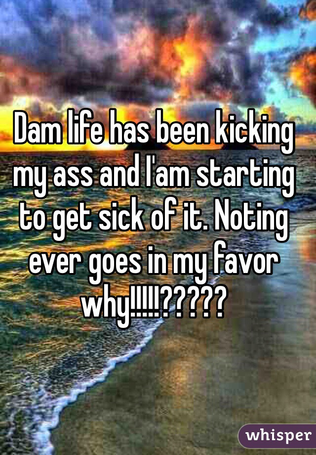 Dam life has been kicking my ass and I'am starting to get sick of it. Noting ever goes in my favor why!!!!!?????