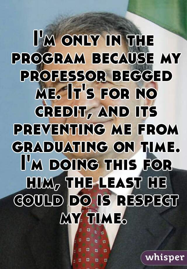 I'm only in the program because my professor begged me. It's for no credit, and its preventing me from graduating on time. I'm doing this for him, the least he could do is respect my time.