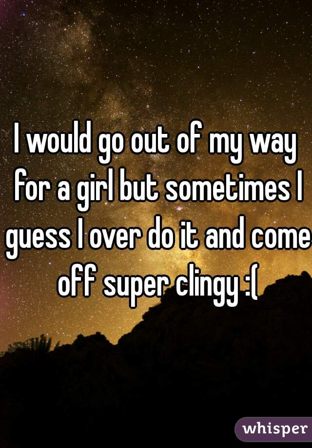 I would go out of my way for a girl but sometimes I guess I over do it and come off super clingy :(
