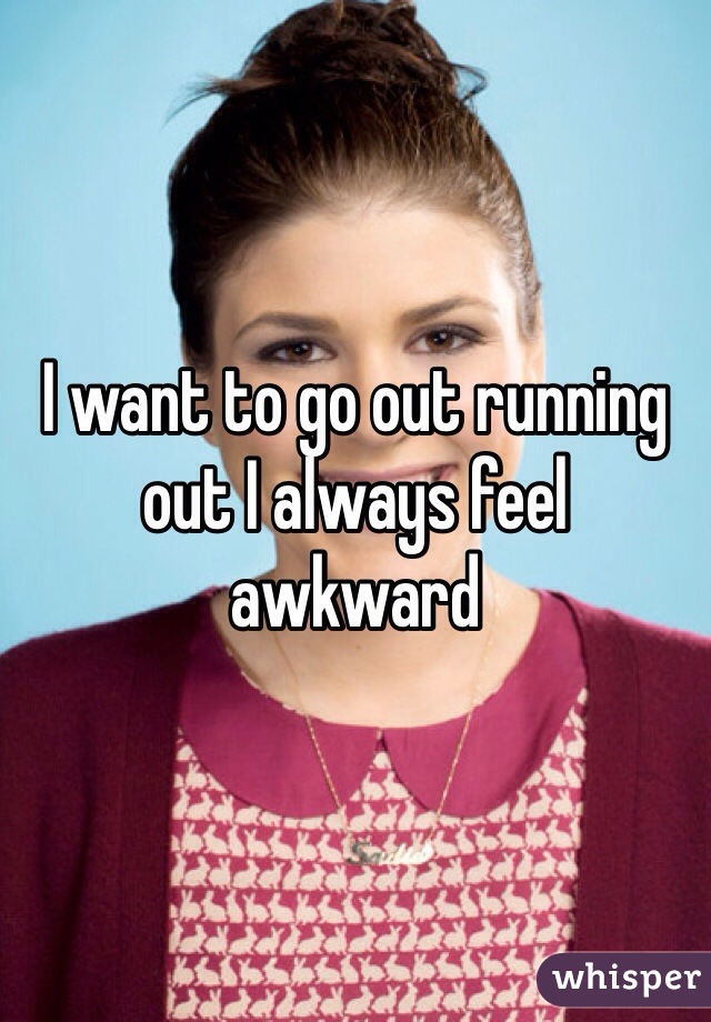 I want to go out running out I always feel awkward