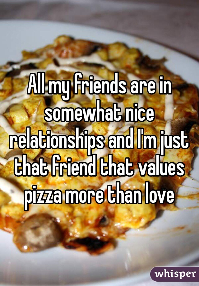 All my friends are in somewhat nice relationships and I'm just that friend that values pizza more than love
