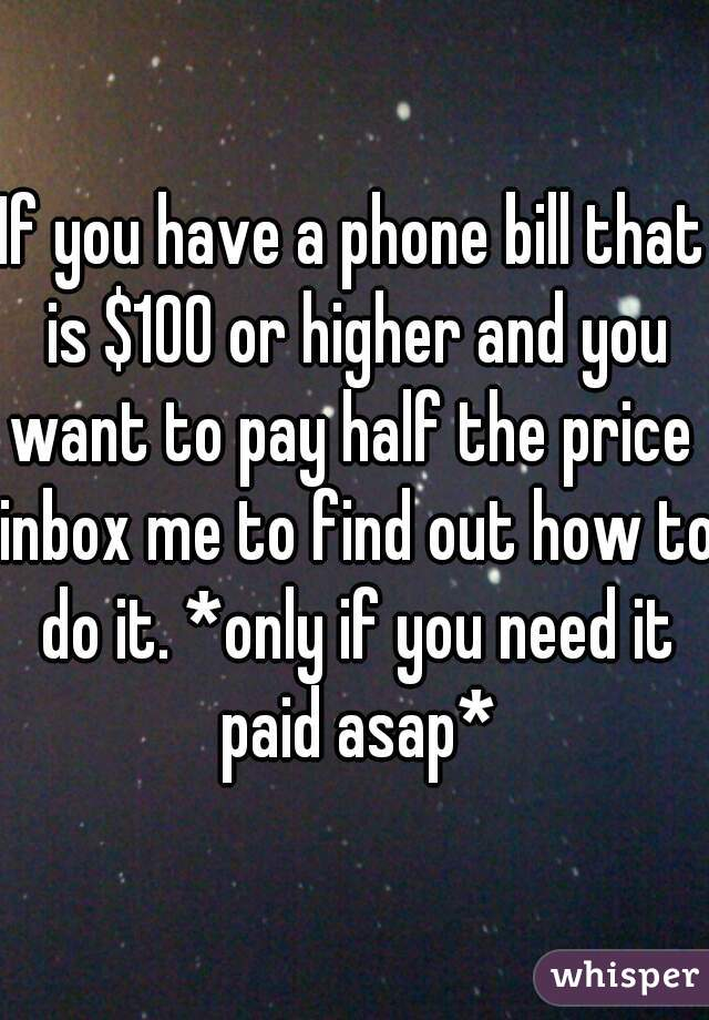 If you have a phone bill that is $100 or higher and you want to pay half the price  inbox me to find out how to do it. *only if you need it paid asap*