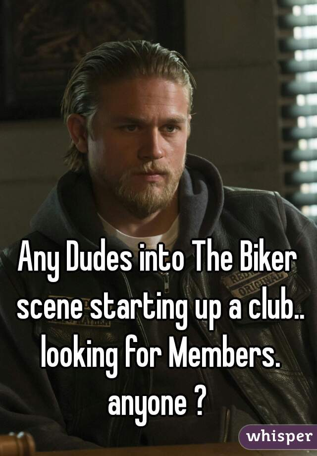 Any Dudes into The Biker scene starting up a club.. looking for Members. anyone ?