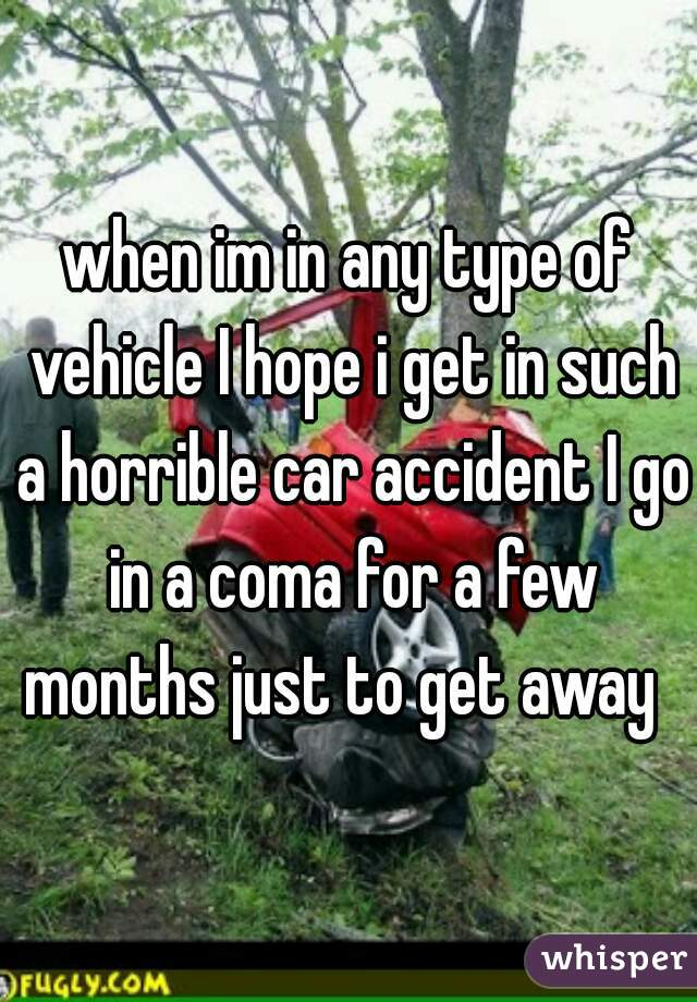 when im in any type of vehicle I hope i get in such a horrible car accident I go in a coma for a few months just to get away