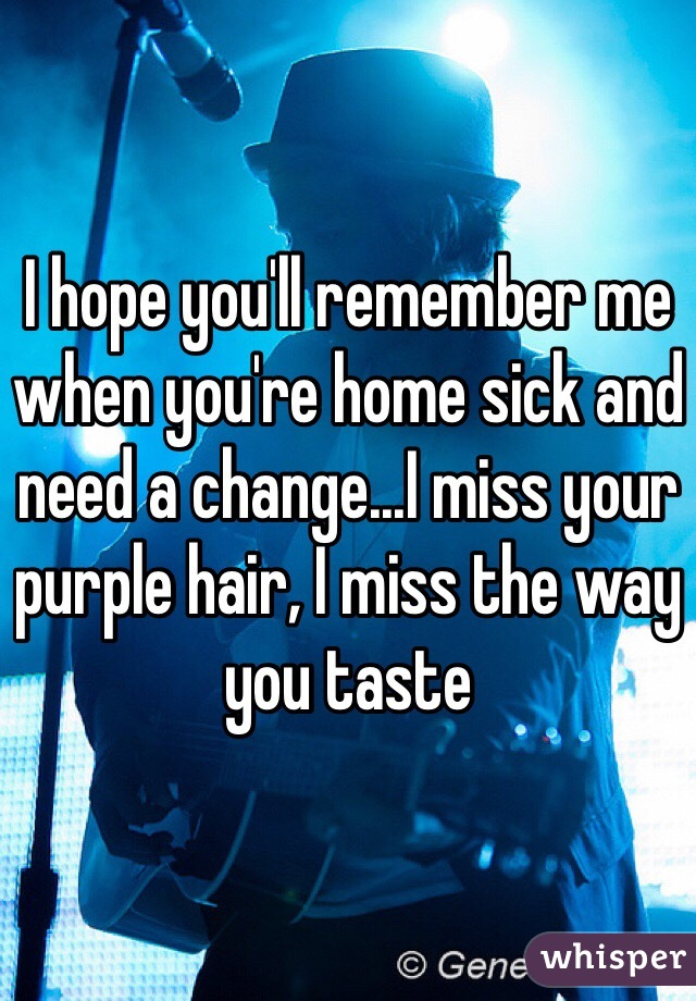 I hope you'll remember me when you're home sick and need a change...I miss your purple hair, I miss the way you taste