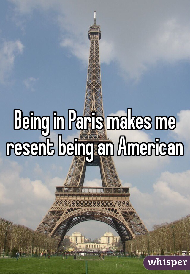 Being in Paris makes me resent being an American