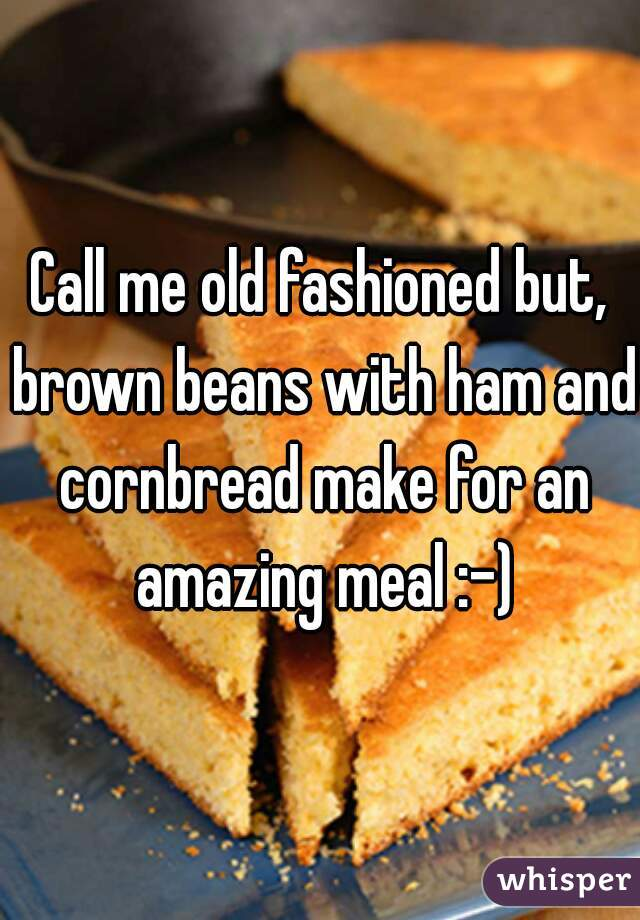 Call me old fashioned but, brown beans with ham and cornbread make for an amazing meal :-)
