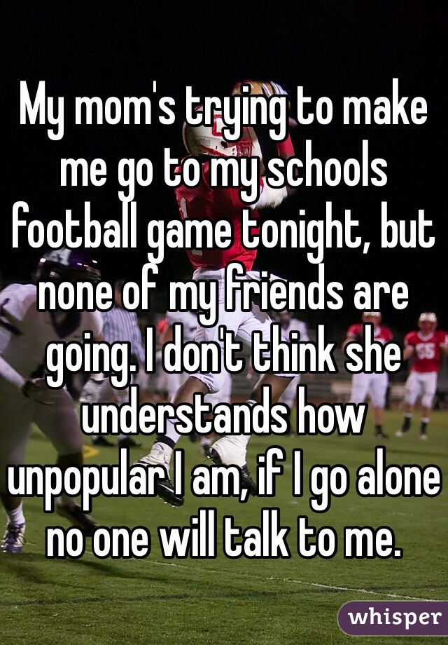 My mom's trying to make me go to my schools football game tonight, but none of my friends are going. I don't think she understands how unpopular I am, if I go alone no one will talk to me.