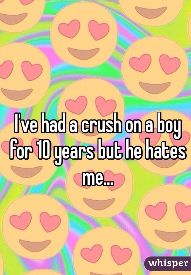 I've had a crush on a boy for 10 years but he hates me…