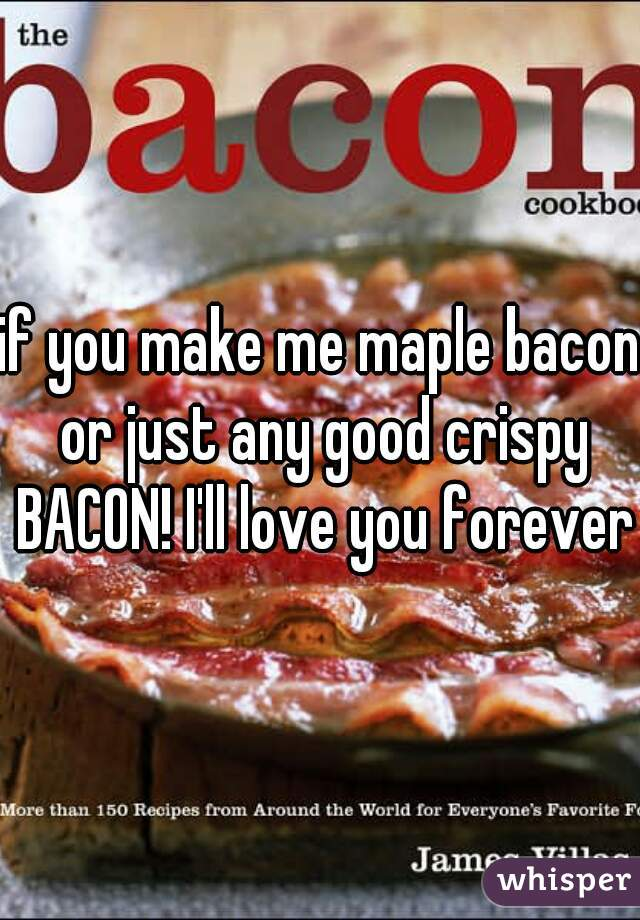 if you make me maple bacon or just any good crispy BACON! I'll love you forever