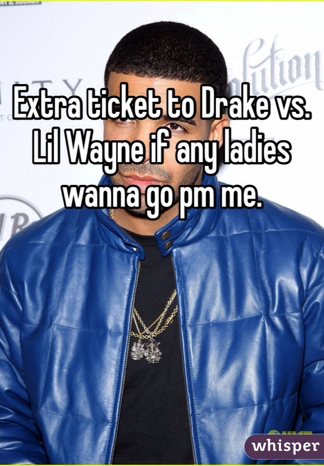 Extra ticket to Drake vs. Lil Wayne if any ladies wanna go pm me.