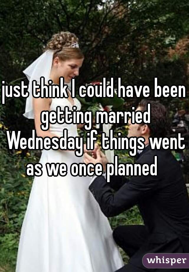 just think I could have been getting married Wednesday if things went as we once planned
