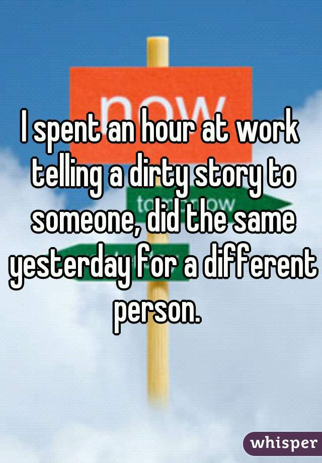 I spent an hour at work telling a dirty story to someone, did the same yesterday for a different person.
