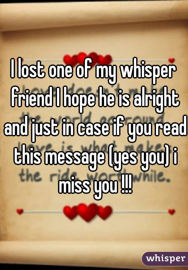 I lost one of my whisper friend I hope he is alright and just in case if you read this message (yes you) i miss you !!!