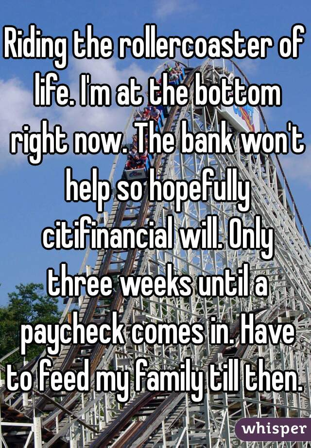 Riding the rollercoaster of life. I'm at the bottom right now. The bank won't help so hopefully citifinancial will. Only three weeks until a paycheck comes in. Have to feed my family till then.