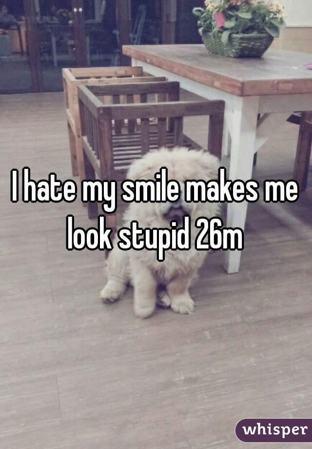 I hate my smile makes me look stupid 26m