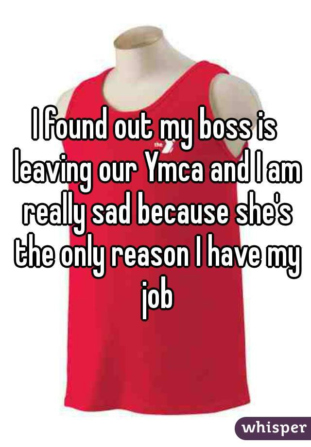 I found out my boss is leaving our Ymca and I am really sad because she's the only reason I have my job