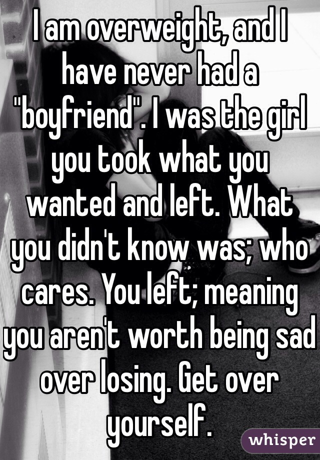 "I am overweight, and I have never had a ""boyfriend"". I was the girl you took what you wanted and left. What you didn't know was; who cares. You left; meaning you aren't worth being sad over losing. Get over yourself."