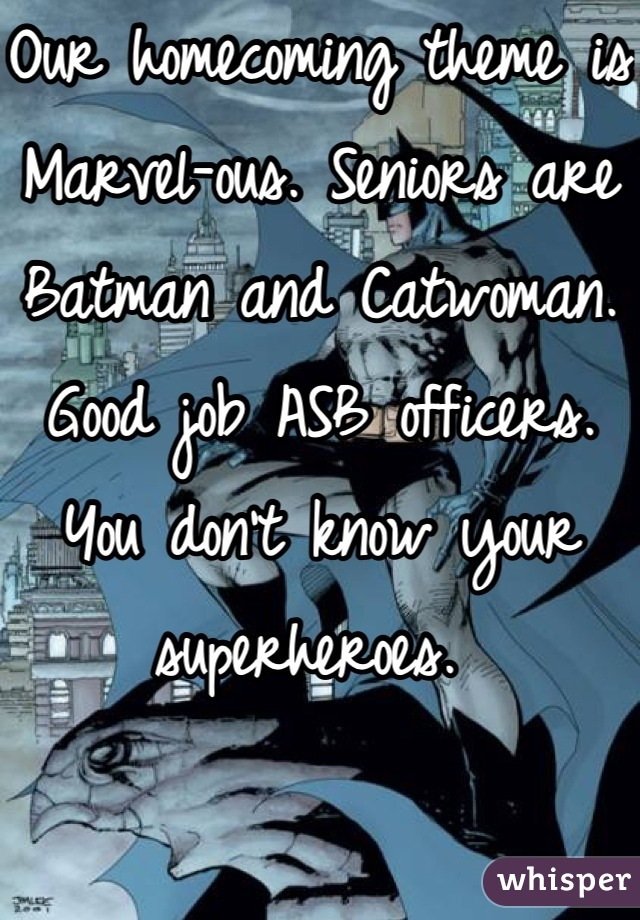 Our homecoming theme is Marvel-ous. Seniors are Batman and Catwoman. Good job ASB officers. You don't know your superheroes.