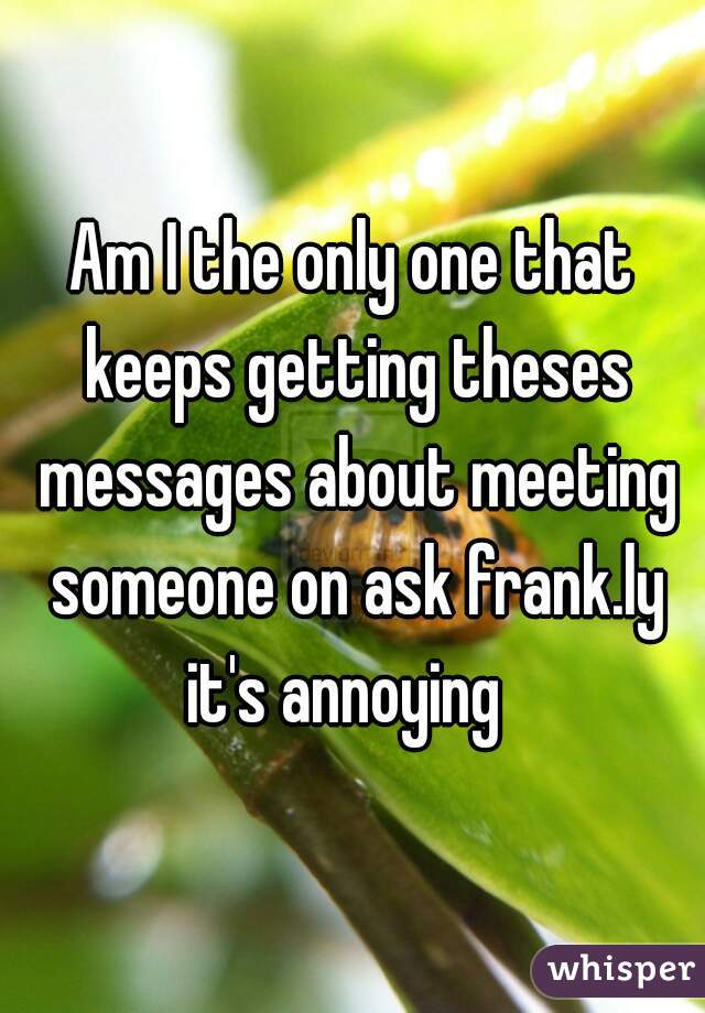 Am I the only one that keeps getting theses messages about meeting someone on ask frank.ly it's annoying