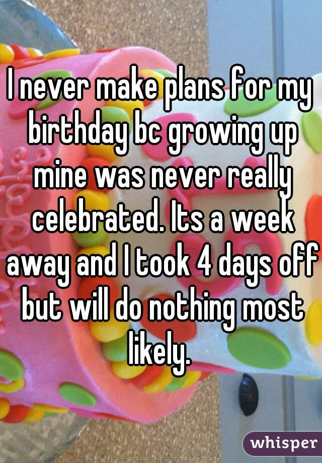I never make plans for my birthday bc growing up mine was never really celebrated. Its a week away and I took 4 days off but will do nothing most likely.