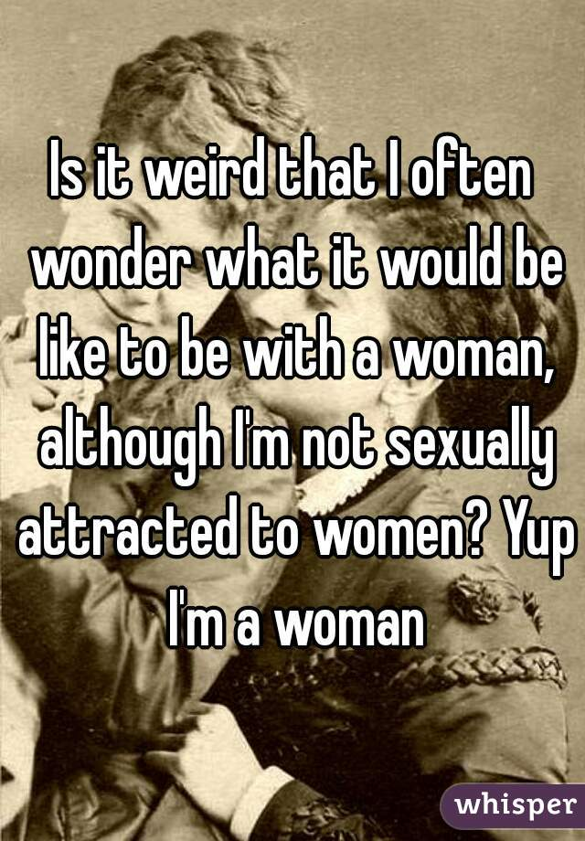 Is it weird that I often wonder what it would be like to be with a woman, although I'm not sexually attracted to women? Yup I'm a woman