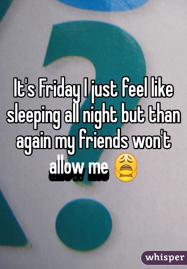 It's Friday I just feel like sleeping all night but than again my friends won't allow me 😩