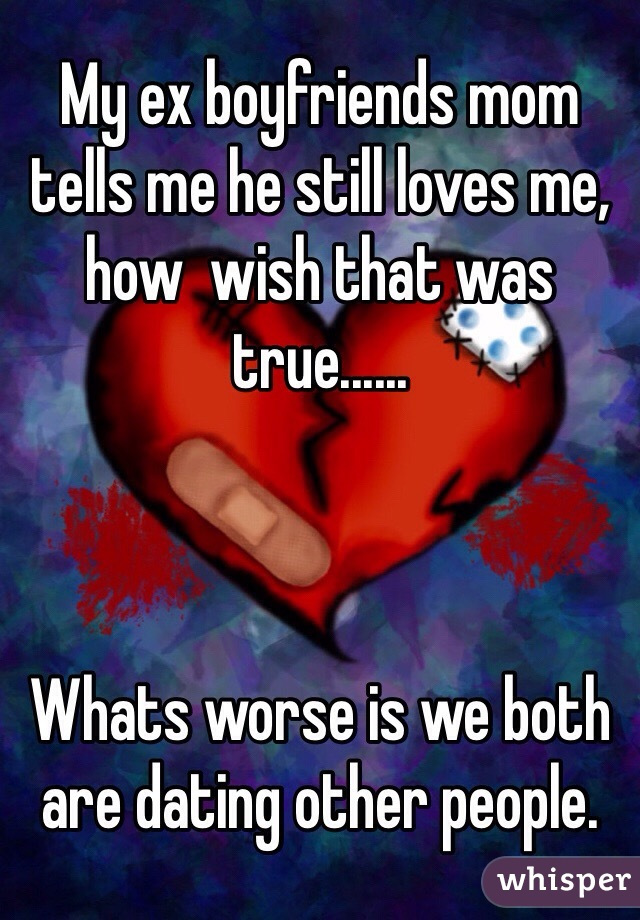 My ex boyfriends mom tells me he still loves me, how  wish that was true......    Whats worse is we both are dating other people.