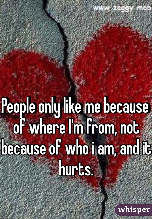 People only like me because of where I'm from, not because of who i am, and it hurts.