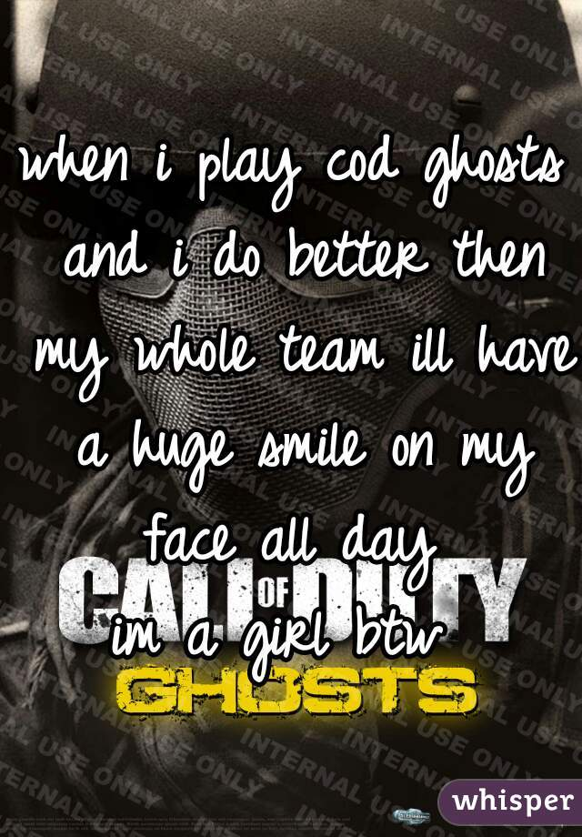 when i play cod ghosts and i do better then my whole team ill have a huge smile on my face all day  im a girl btw
