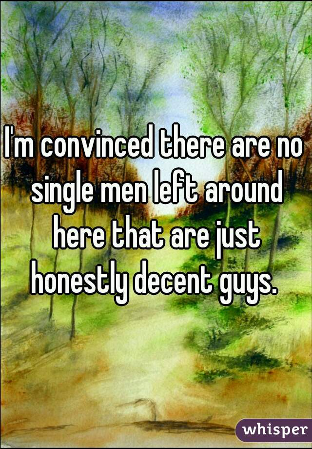 I'm convinced there are no single men left around here that are just honestly decent guys.