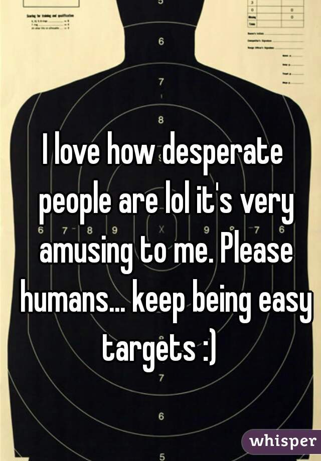 I love how desperate people are lol it's very amusing to me. Please humans... keep being easy targets :)