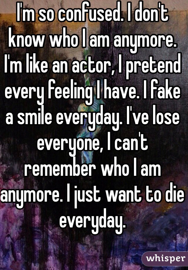 I'm so confused. I don't know who I am anymore. I'm like an actor, I pretend every feeling I have. I fake a smile everyday. I've lose everyone, I can't remember who I am anymore. I just want to die everyday.