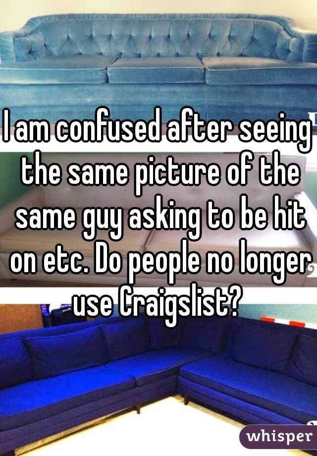 I am confused after seeing the same picture of the same guy asking to be hit on etc. Do people no longer use Craigslist?