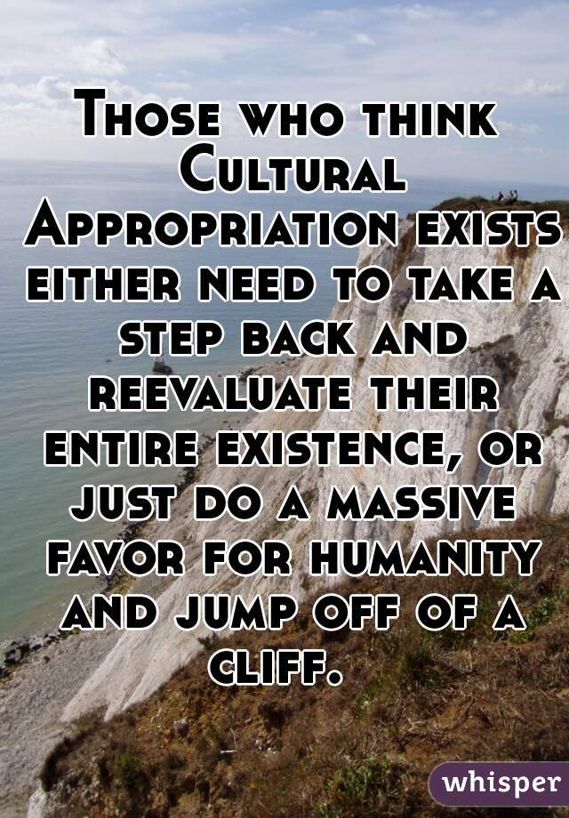 Those who think Cultural Appropriation exists either need to take a step back and reevaluate their entire existence, or just do a massive favor for humanity and jump off of a cliff.