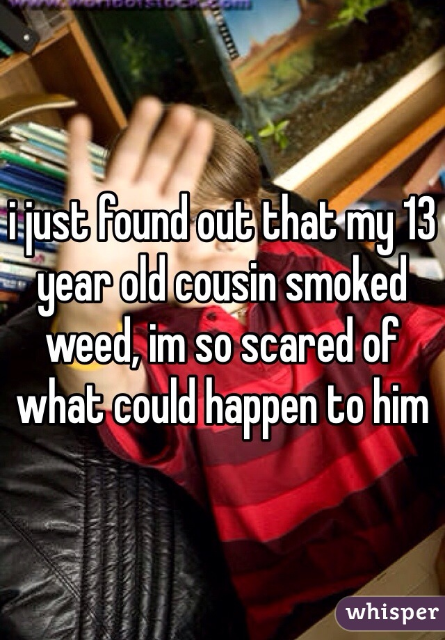 i just found out that my 13 year old cousin smoked weed, im so scared of what could happen to him