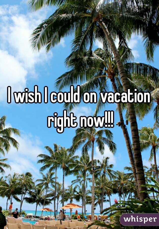I wish I could on vacation right now!!!