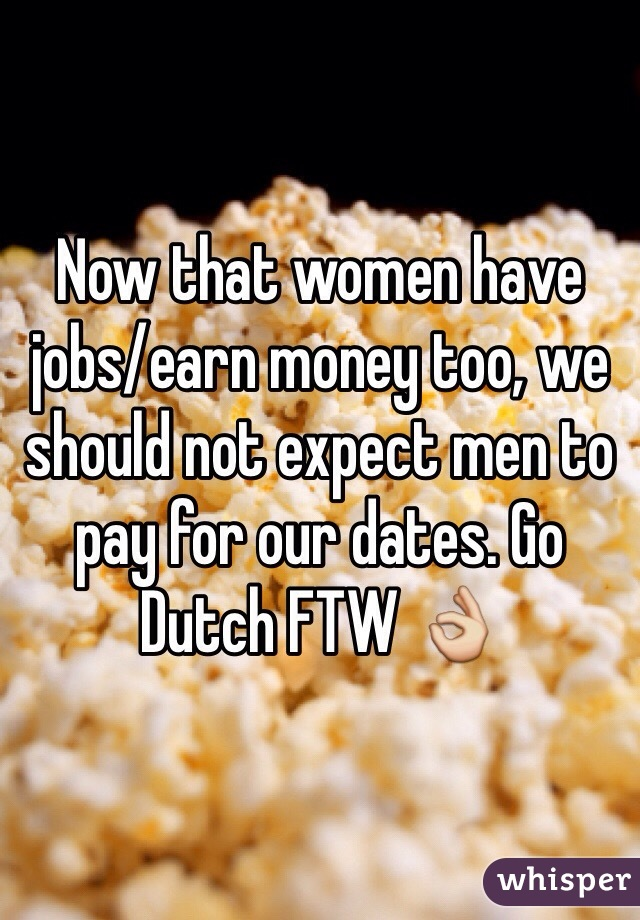Now that women have jobs/earn money too, we should not expect men to pay for our dates. Go Dutch FTW 👌