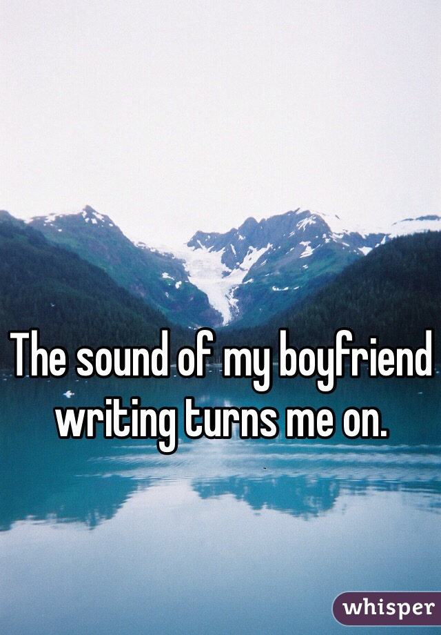 The sound of my boyfriend writing turns me on.