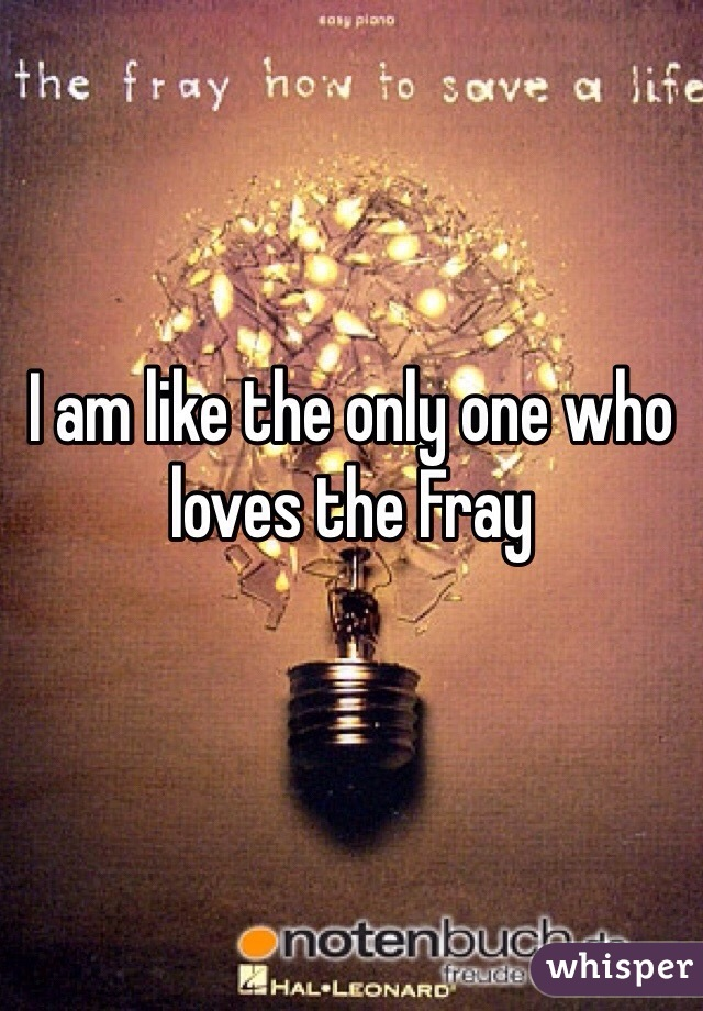 I am like the only one who loves the Fray