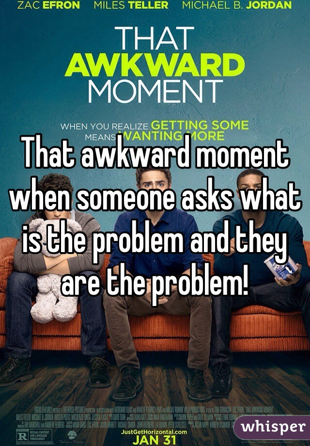 That awkward moment when someone asks what is the problem and they are the problem!